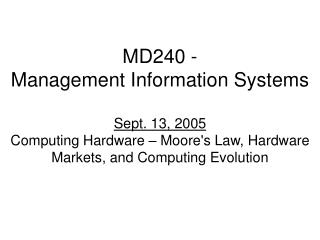 MD240 - Management Information Systems Sept. 13, 2005 Computing Hardware – Moore's Law, Hardware Markets, and Computing