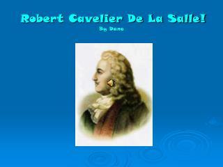 Robert Cavelier De La Salle! By Dana
