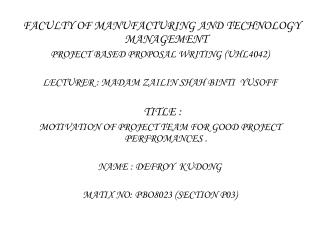 FACULTY OF MANUFACTURING AND TECHNOLOGY     MANAGEMENT PROJECT BASED PROPOSAL WRITING (UHL4042)