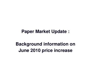 Paper Market Update :  Background information on June 2010 price increase