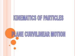 KINEMATICS OF PARTICLES PLANE CURVILINEAR MOTION