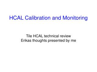 HCAL Calibration and Monitoring Tile HCAL technical review Erikas thoughts presented by me