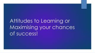 Attitudes to Learning or Maximising your chances of success!