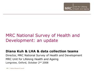 MRC National Survey of Health and Development: an update  Diana Kuh  LHA  data collection teams Director, MRC National S