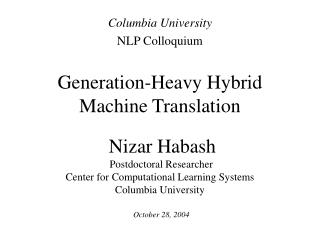 Generation-Heavy Hybrid  Machine Translation   Nizar Habash  Postdoctoral Researcher Center for Computational Learning S