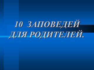 10 ЗАПОВЕДЕЙ ДЛЯ РОДИТЕЛЕЙ.