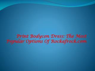 Print Bodycon Dress - The Popular Options of Rockafrock.com