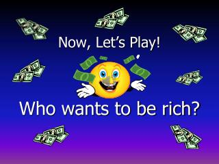 Now, Let's Play! Who wants to be rich?