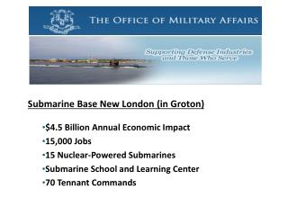 Submarine Base New London (in Groton) $4.5 Billion Annual Economic Impact 15,000 Jobs