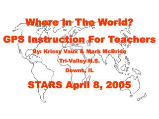 Where In The World?  GPS Instruction For Teachers By: Krissy Vaux & Mark McBride Tri-Valley H.S. Downs, IL STARS April 8