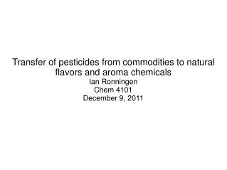 Transfer of pesticides from commodities to natural flavors and aroma chemicals Ian Ronningen