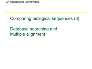 Comparing biological sequences (3): Database searching and  Multiple alignment