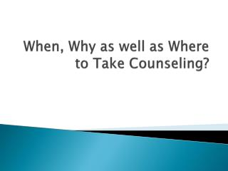 When, Why as well as Where to Take Counseling?