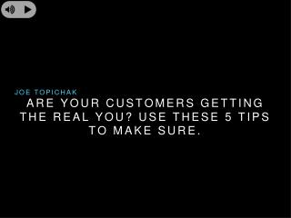 Joe Topichak – Are your customers getting the real you? Use