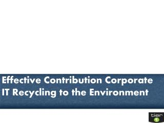 Effective Contribution Corporate IT Recycling to the Environ