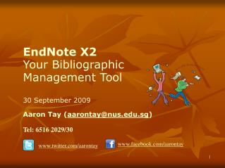 EndNote X2 Your Bibliographic Management Tool 30 September 2009 Aaron Tay ( aarontay@nus.edu.sg ) Tel: 6516 2029/30