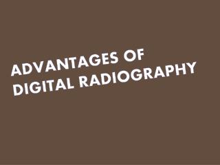 ADVANTAGES OF DIGITAL RADIOGRAPHY