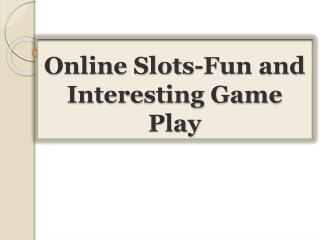 Online Slots-Fun and Interesting Game Play