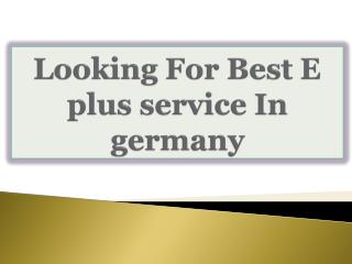 Looking For Best E plus service In germany