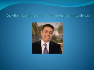 Dr. Allen Nazeri: journey of becoming the finest dentist