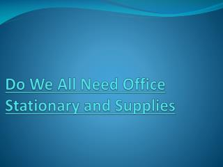 Do we all need office stationary and supplies