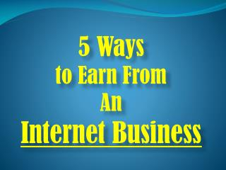 5 Ways to Earn From An Internet Business