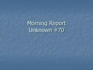 Morning Report Unknown #70