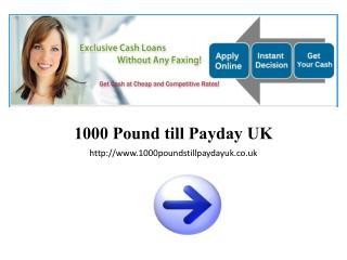 1000 Pound till Payday UK @ http://www.1000poundstillpaydayu