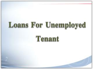 Loans For Unemployed Tenant To Solve Urgent Cash Needs