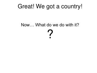 Great! We got a country!