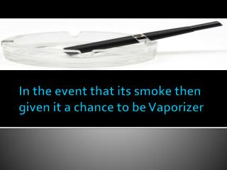 In the event that its smoke then given it a chance to be Vap