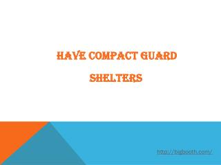 HAVE COMPACT GUARD SHELTERS