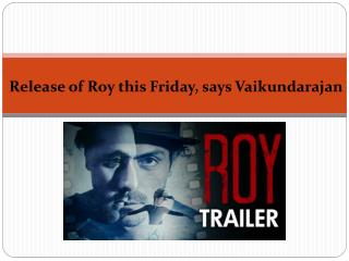 Release of Roy this Friday, says Vaikundarajan