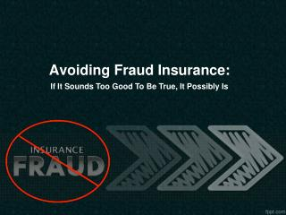 Avoiding Fraud Insurance: If It Sounds Too Good To Be True