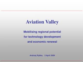 Aviation Valley Mobilising regional potential  for technology development  and economic renewal Andrzej Rybka,   2 April