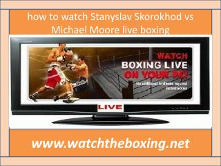 {{{watch Stanyslav Skorokhod vs Michael Moore live boxing}}}