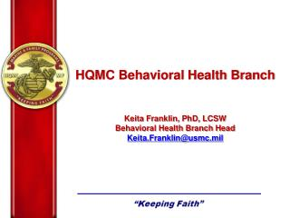 HQMC Behavioral Health Branch Keita Franklin, PhD, LCSW Behavioral Health Branch Head Keita.Franklin@usmc.mil