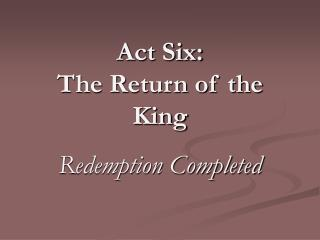 Act Six: The Return of the King Redemption Completed