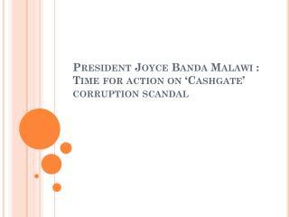 President Joyce Banda Malawi : Time for action on 'Cashgate'