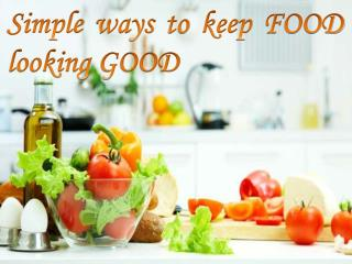 Simple ways to keep Food fresh and good looking!!!