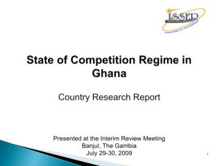 State of Competition Regime in Ghana Country Research Report Presented at the Interim Review Meeting Banjul, The Gambia