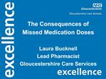 The Consequences of  Missed Medication Doses  Laura Bucknell Lead Pharmacist Gloucestershire Care Services