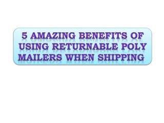 5 Amazing Benefits of Using Returnable Poly Mailers When Shi