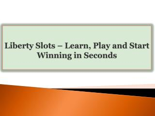 Liberty Slots-Learn, Play and Start Winning in Seconds