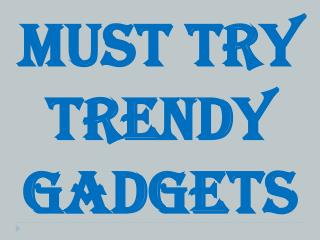 Must Try Trendy Gadgets