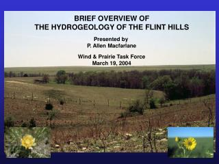 BRIEF OVERVIEW OF THE HYDROGEOLOGY OF THE FLINT HILLS Presented by  P. Allen Macfarlane Wind & Prairie Task Force Ma