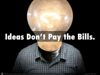 Ideas Don't Pay the Bills.