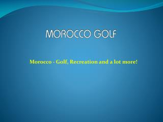 Morocco - Golf, Recreation and a lot more!