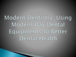 Modern Dentistry: Using Modern Day Dental Equipments to Better Dental Health