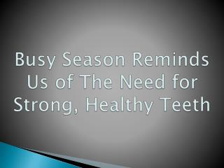 Busy Season Reminds Us of The Need for Strong, Healthy Teeth